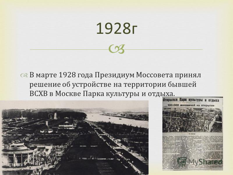 В марте 1928 года Президиум Моссовета принял решение об устройстве на территории бывшей ВСХВ в Москве Парка культуры и отдыха. 1928 г