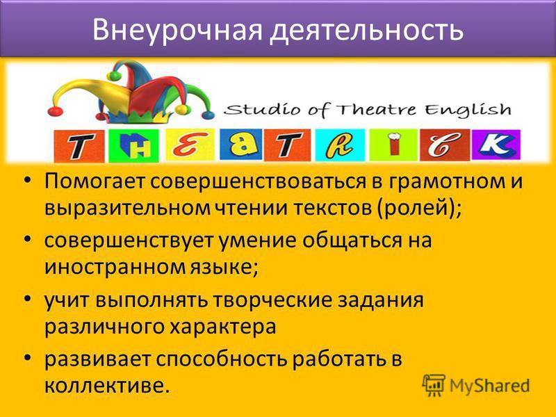 Помогает совершенствоваться в грамотном и выразительном чтении текстов (ролей); совершенствует умение общаться на иностранном языке; учит выполнять творческие задания различного характера развивает способность работать в коллективе. Внеурочная деятел