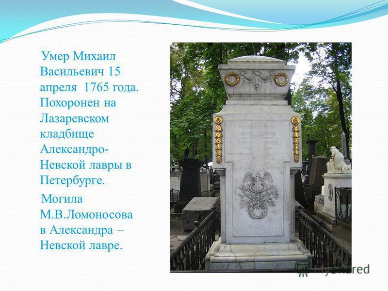 Умер Михаил Васильевич 15 апреля 1765 года. Похоронен на Лазаревском кладбище Александро- Невской лавры в Петербурге. Могила М.В.Ломоносова в Александра – Невской лавре.