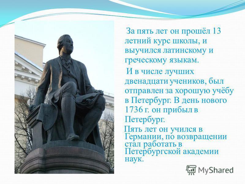 За пять лет он прошёл 13 летний курс школы, и выучился латинскому и греческому языкам. И в числе лучших двенадцати учеников, был отправлен за хорошую учёбу в Петербург. В день нового 1736 г. он прибыл в Петербург. Пять лет он учился в Германии, по во