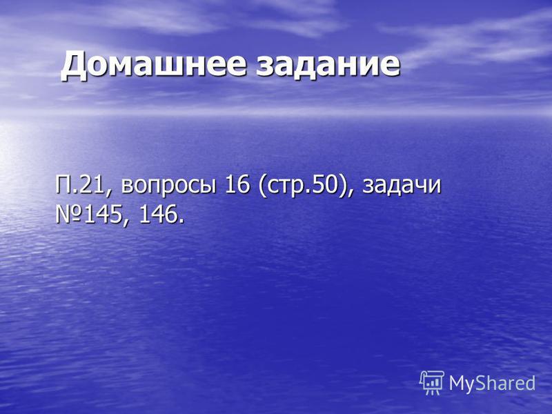 Домашнее задание П.21, вопросы 16 (стр.50), задачи 145, 146.