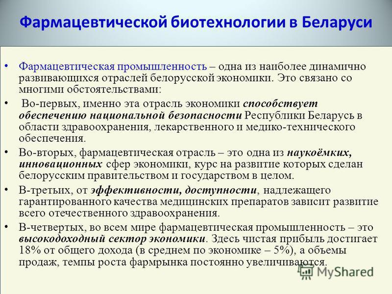 Фармацевтическая промышленность – одна из наиболее динамично развивающихся отраслей белорусской экономики. Это связано со многими обстоятельствами: Во-первых, именно эта отрасль экономики способствует обеспечению национальной безопасности Республики