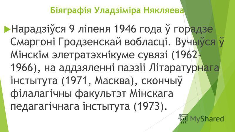 Біяграфія Уладзіміра Някляева Нарадзіўся 9 ліпеня 1946 года ў горадзе Смаргоні Гродзенскай вобласці. Вучыўся ў Мінскім элетратэхнікуме сувязі (1962- 1966), на аддзяленні паэзіі Літаратурнага інстытута (1971, Масква), скончыў філалагічны факультет Мін