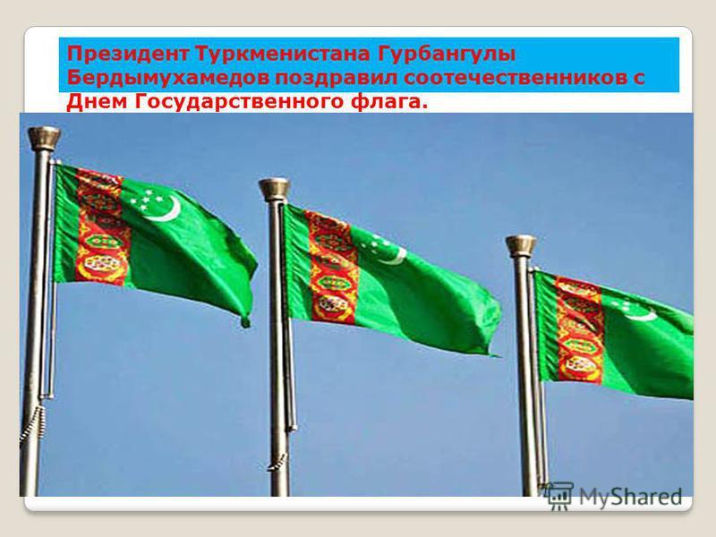 Президент Туркменистана Гурбангулы Бердымухамедов поздравил соотечествсенников с Днем Государствсенного флага.