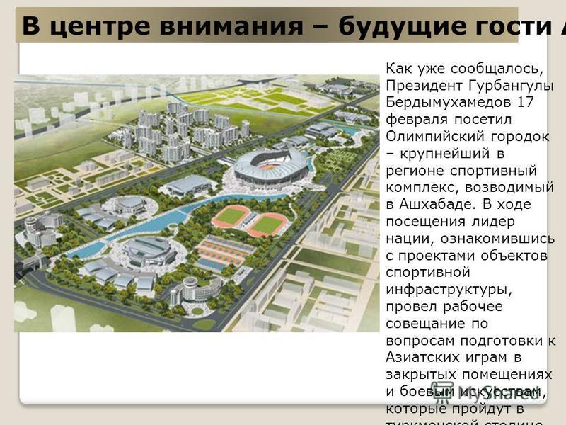 В центре внимания – будущие гости Азиады Как уже сообщалось, Президент Гурбангулы Бердымухамедов 17 февраля посетил Олимпийский городок – крупнейший в регионе спортивный комплекс, возводимый в Ашхабаде. В ходе посещения лидер нации, ознакомившись с п