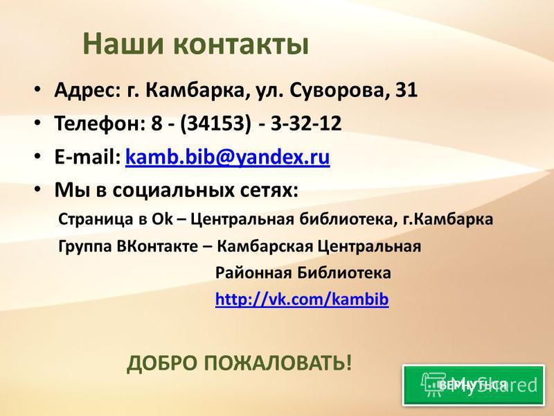 Наши контакты Адрес: г. Камбарка, ул. Суворова, 31 Телефон: 8 - (34153) - 3-32-12 E-mail: kamb.bib@yandex.rukamb.bib@yandex.ru Мы в социальных сетях: Страница в Оk – Центральная библиотека, г.Камбарка Группа ВКонтакте – Камбарская Центральная Районна