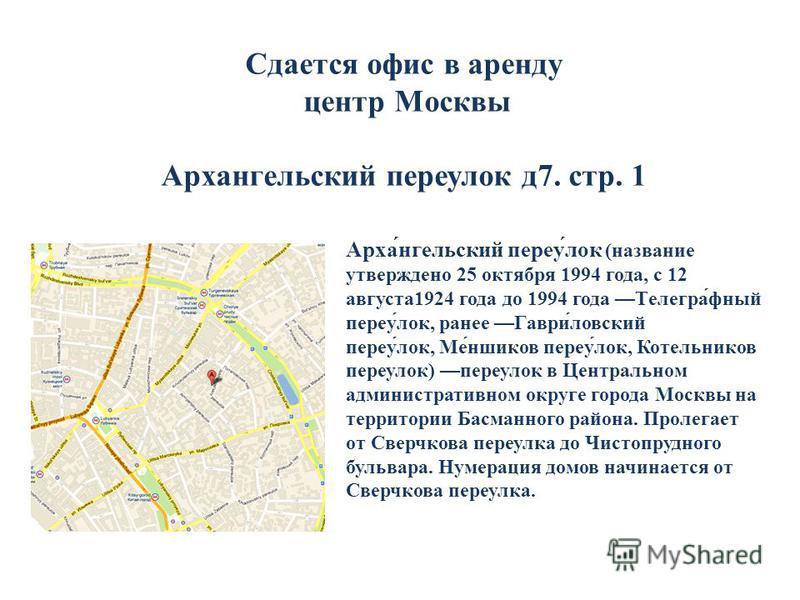 Сдается офис в аренду центр Москвы Архаангельский переулок д 7. стр. 1 Арха́ангельский переу́лок (название утверждено 25 октября 1994 года, с 12 августа 1924 года до 1994 года Телегра́юный переу́лок, ранее Гаври́ловский переу́лок, Ме́ншиков переу́лок