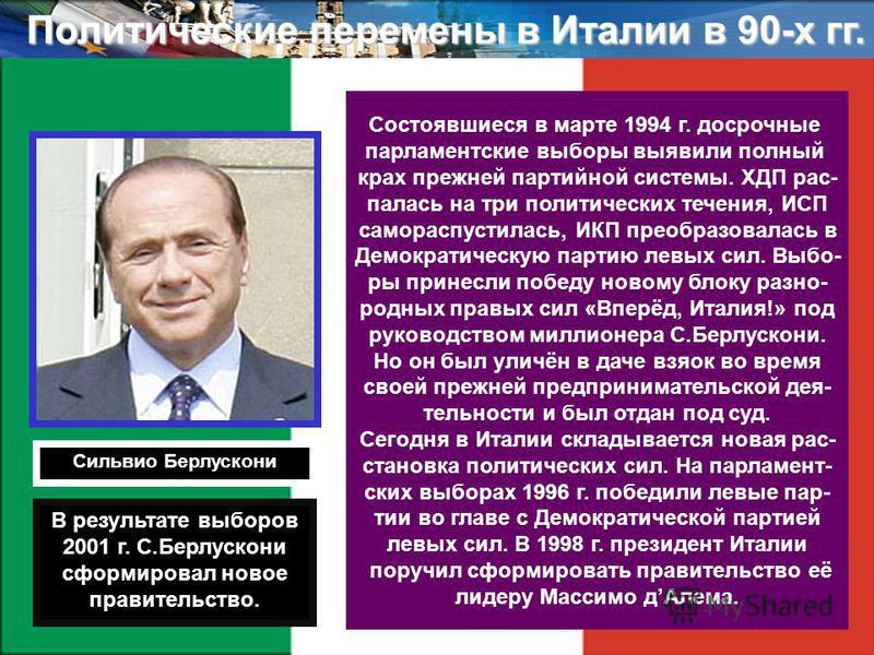 Политические перемены в Италии в 90-х гг. Состоявшиеся в марте 1994 г. досрочные парламентские выборы выявили полный крах прежней партийной системы. ХДП распалась на тпри политических течения, ИСП самораспустилась, ИКП преобразовалась в Демократическ