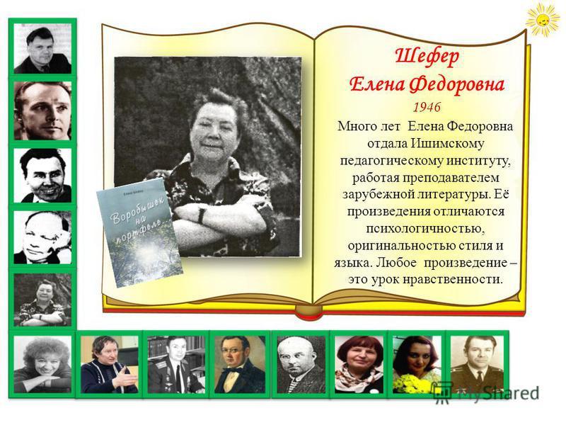 Шефер Елена Федоровна 1946 Много лет Елена Федоровна отдала Ишимскому педагогическому институту, работая преподавателем зарубежной литературы. Её произведения отличаются психологичностью, оригинальностью стиля и языка. Любое произведение – это урок н