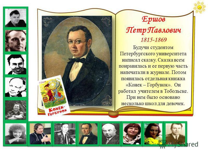 Ершов Петр Павлович 1815-1869 Будучи студентом Петербургского университета написал сказку. Сказка всем понравилась и ее первую часть напечатали в журнале. Потом появилась отдельная книжка «Конек – Горбунок». Он работал учителем в Тобольске. При нем б