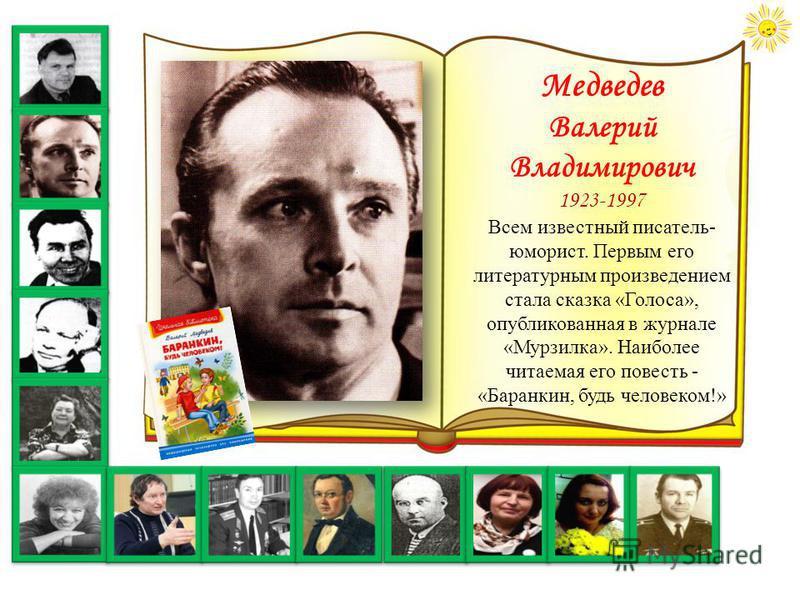 Медведев Валерий Владимирович 1923-1997 Всем известный писатель- юморист. Первым его литературным произведением стала сказка «Голоса», опубликованная в журнале «Мурзилка». Наиболее читаемая его повесть - «Баранкин, будь человеком!»