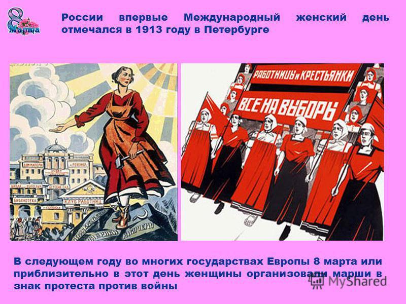 России впервые Международный женский день отмечался в 1913 году в Петербурге В следующем году во многих государствах Европы 8 марта или приблизительно в этот день женщины организовали марши в знак протеста против войны