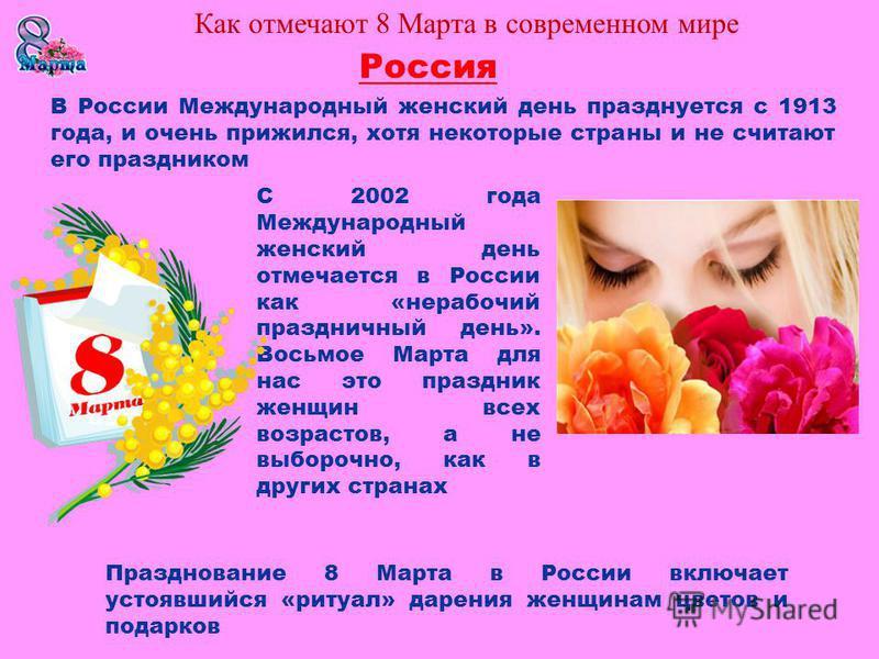 Россия С 2002 года Международный женский день отмечается в России как «нерабочий праздничный день». Восьмое Марта для нас это праздник женщин всех возрастов, а не выборочно, как в других странах Празднование 8 Марта в России включает устоявшийся «рит