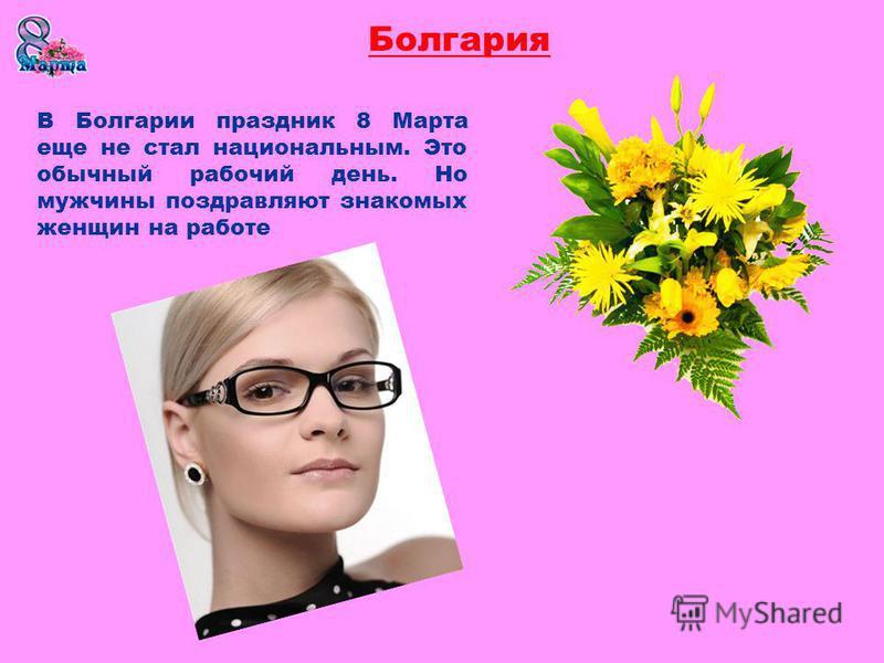 Болгария В Болгарии праздник 8 Марта еще не стал национальным. Это обычный рабочий день. Но мужчины поздравляют знакомых женщин на работе