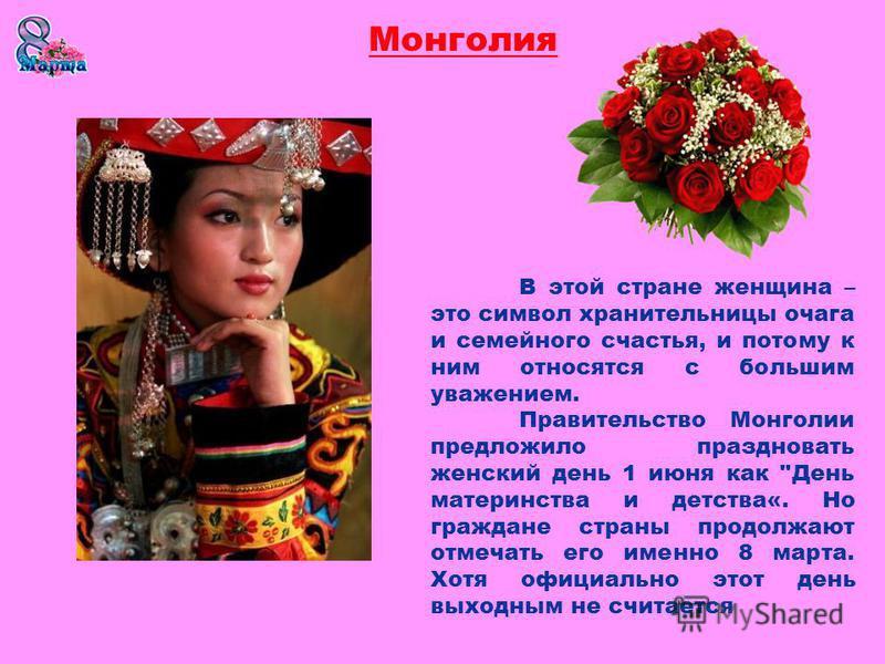 В этой стране женщина – это символ хранительницы очага и семейного счастья, и потому к ним относятся с большим уважением. Правительство Монголии предложило праздновать женский день 1 июня как