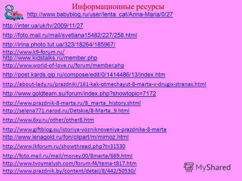 http://www.giftblog.su/istoriya-vozniknoveniya-prazdnika-8-marta http://www.prazdnik.by/content/detail/8/442/50530/ http://about-lady.ru/prazdniki/161-kak-otmechayut-8-marta-v-drugix-stranax.html http://www.6xy.ru/other/other8. htm http://selena771.n