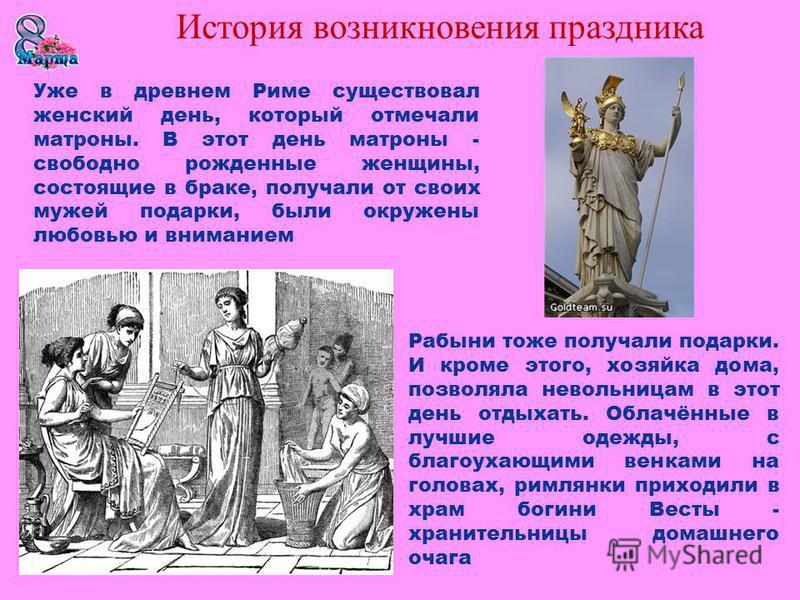 Уже в древнем Риме существовал женский день, который отмечали матроны. В этот день матроны - свободно рожденные женщины, состоящие в браке, получали от своих мужей подарки, были окружены любовью и вниманием Рабыни тоже получали подарки. И кроме этого