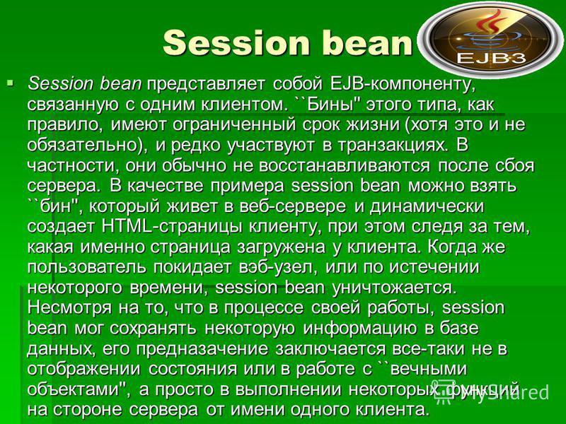 Session bean Session bean представляет собой EJB-компоненту, связанную с одним клиентом. ``Бины'' этого типа, как правило, имеют ограниченный срок жизни (хотя это и не обязательно), и редко участвуют в транзакциях. В частности, они обычно не восстана