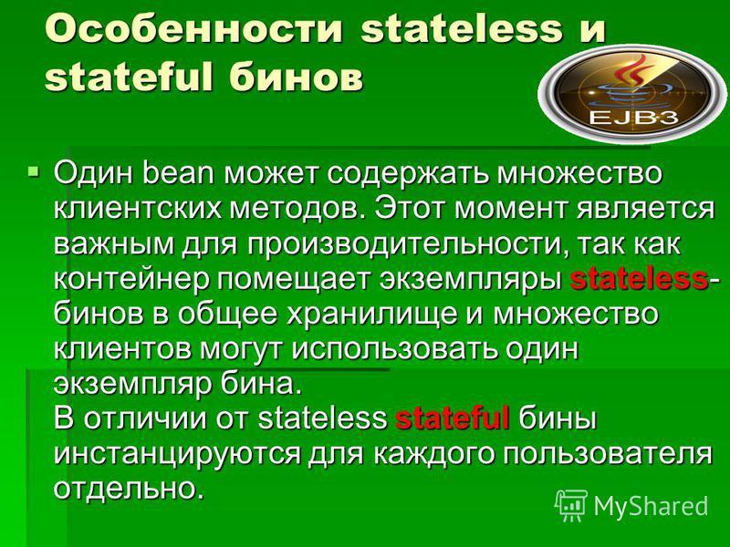 Особенности stateless и stateful бинов Один bean может содержать множество клиентских методов. Этот момент является важным для производительности, так как контейнер помещает экземпляры stateless- бинов в общее хранилище и множество клиентов могут исп