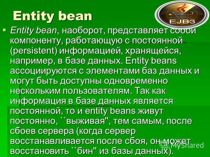 Entity bean Entity bean, наоборот, представляет собой компоненту, работающую с постоянной (persistent) информацией, хранящейся, например, в базе данных. Entity beans ассоциируются с элементами баз данных и могут быть доступны одновременно нескольким