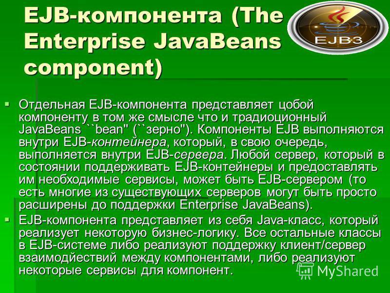 EJB-компонента (The Enterprise JavaBeans component) Отдельная EJB-компонента представляет собой компоненту в том же смысле что и традиционный JavaBeans ``bean'' (``зерно''). Компоненты EJB выполняются внутри EJB-контейнера, который, в свою очередь, в
