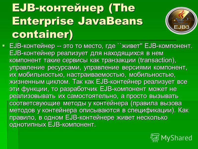 EJB-контейнер (The Enterprise JavaBeans container) EJB-контейнер -- это то место, где ``живет'' EJB-компонент. EJB-контейнер реализует для находящихся в нем компонент такие сервисы как транзакции (transaction), управление ресурсами, управление версия