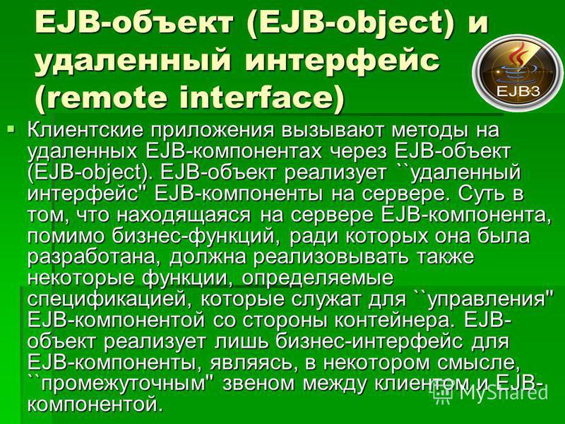 EJB-объект (EJB-object) и удаленный интерфейс (remote interface) Клиентские приложения вызывают методы на удаленных EJB-компонентах через EJB-объект (EJB-object). EJB-объект реализует ``удаленный интерфейс'' EJB-компоненты на сервере. Суть в том, что