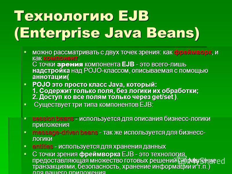 Технологию EJB (Enterprise Java Beans) можно рассматривать с двух точек зрения: как фреймворк, и как компонент. С точки зрения компонента EJB - это всего-лишь надстройка над POJO-классом, описываемая с помощью аннотации( можно рассматривать с двух то