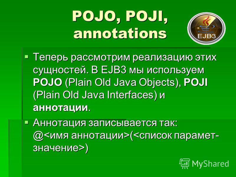 POJO, POJI, annotations Теперь рассмотрим реализацию этих сущностей. В EJB3 мы используем POJO (Plain Old Java Objects), POJI (Plain Old Java Interfaces) и аннотации. Теперь рассмотрим реализацию этих сущностей. В EJB3 мы используем POJO (Plain Old J