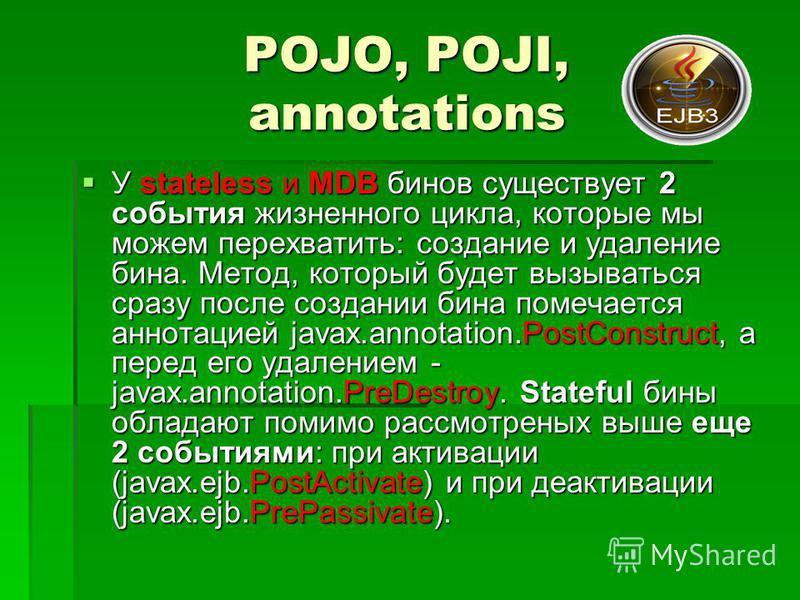 POJO, POJI, annotations У stateless и MDB бинов существует 2 события жизненного цикла, которые мы можем перехватить: создание и удаление бина. Метод, который будет вызываться сразу после создании бина помечается аннотацией javax.annotation.PostConstr