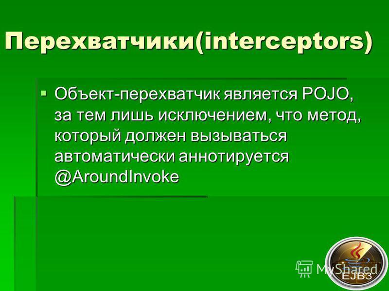 Перехватчики(interceptors) Объект-перехватчик является POJO, за тем лишь исключением, что метод, который должен вызываться автоматически аннотируется @AroundInvoke Объект-перехватчик является POJO, за тем лишь исключением, что метод, который должен в