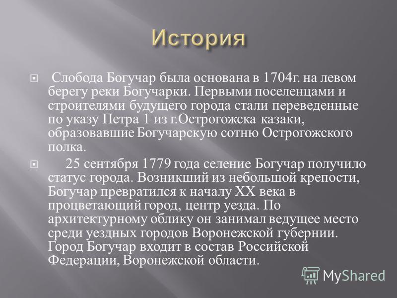 Слобода Богучар была основана в 1704 г. на левом берегу реки Богучарки. Первыми поселенцами и строителями будущего города стали переведенные по указу Петра 1 из г. Острогожска казаки, образовавшие Богучарскую сотню Острогожского полка. 25 сентября 17