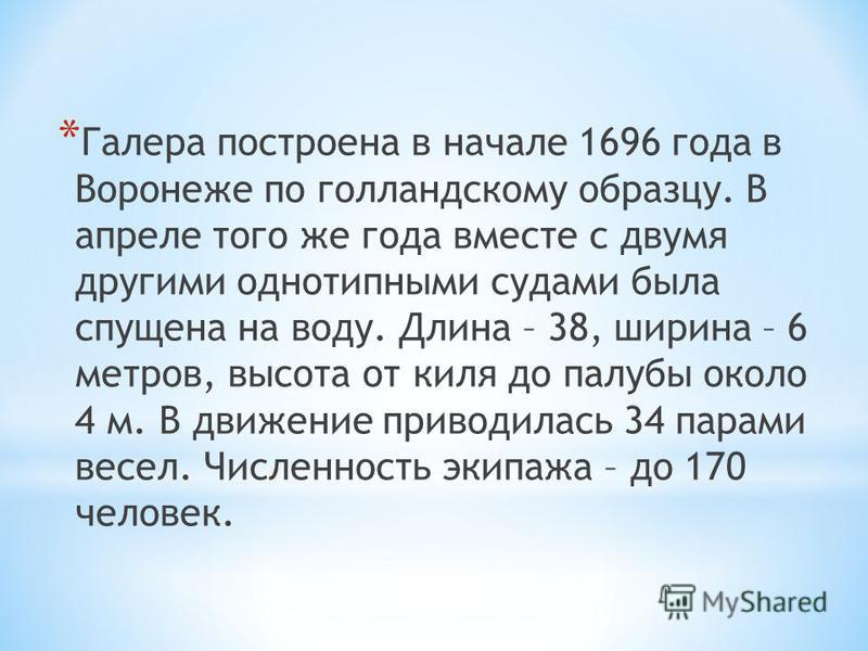 * Галера построена в начале 1696 года в Воронеже по голландскому образцу. В апреле того же года вместе с двумя другими однотипными судами была спущена на воду. Длина – 38, ширина – 6 метров, высота от киля до палубы около 4 м. В движение приводилась
