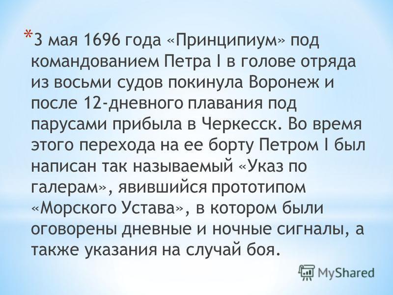 * 3 мая 1696 года «Принципиум» под командованием Петра I в голове отряда из восьми судов покинула Воронеж и после 12-дневного плавания под парусами прибыла в Черкесск. Во время этого перехода на ее борту Петром I был написан так называемый «Указ по г