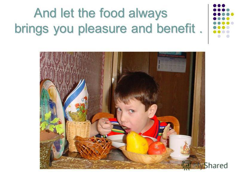 And let the food always brings you pleasure and benefit. And let the food always brings you pleasure and benefit.
