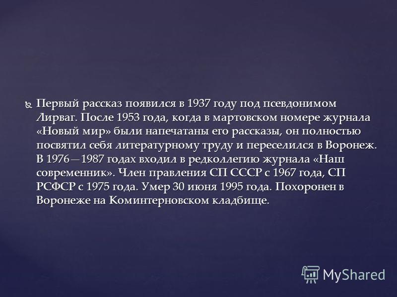 Первый рассказ появился в 1937 году под псевдонимом Лирваг. После 1953 года, когда в мартовском номере журнала «Новый мир» были напечатаны его рассказы, он полностью посвятил себя литературному труду и переселился в Воронеж. В 19761987 годах входил в