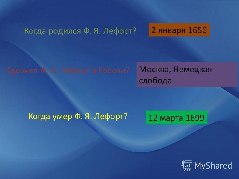 Когда родился Ф. Я. Лефорт? 2 января 1656 Где жил Ф. Я. Лефорт в России? Москва, Немецкая слобода Когда умер Ф. Я. Лефорт? 12 марта 1699