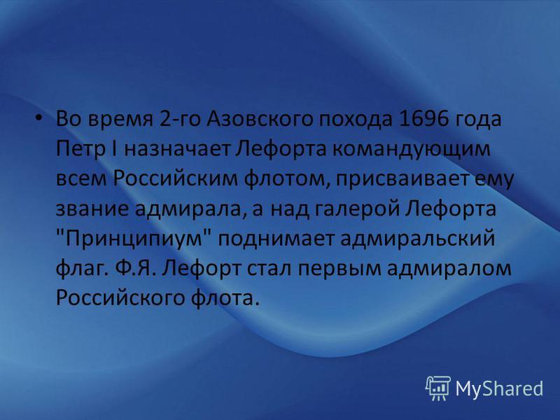 Во время 2-го Азовского похода 1696 года Петр I назначает Лефорта командующим всем Российским флотом, присваивает ему звание адмирала, а над галерой Лефорта