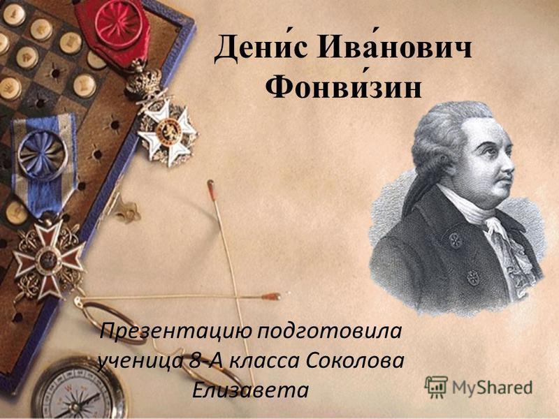 Дени́с Ива́нович Фонви́зин Презентацию подготовила ученица 8-А класса Соколова Елизавета