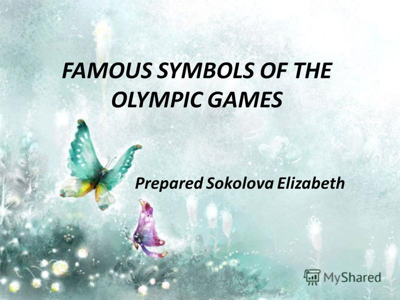 FAMOUS SYMBOLS OF THE OLYMPIC GAMES Prepared Sokolova Elizabeth