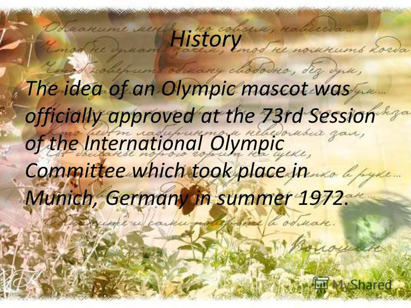 History The idea of an Olympic mascot was officially approved at the 73rd Session of the International Olympic Committee which took place in Munich, Germany in summer 1972.