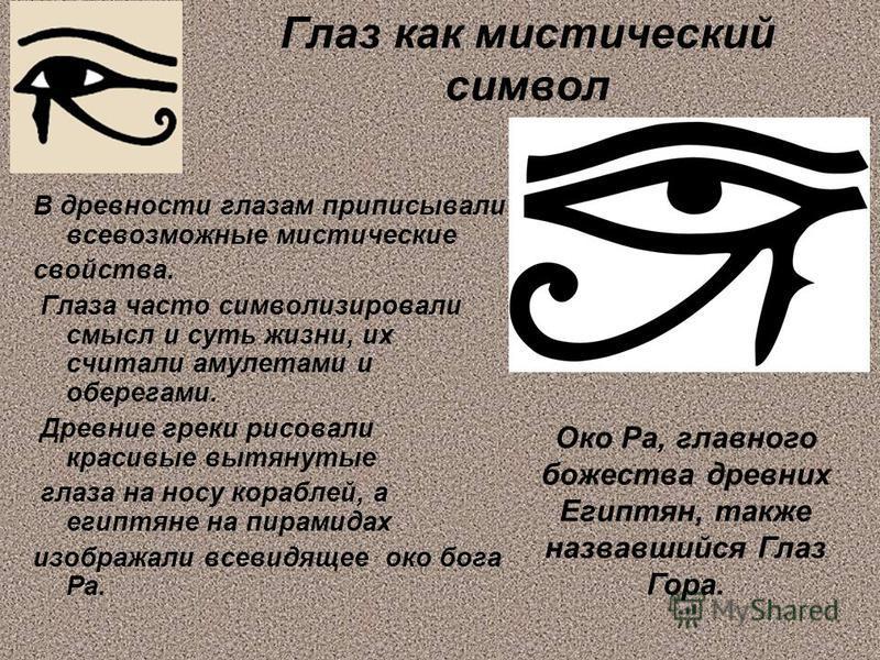 Глаз как мистический символ В древности глазам приписывали всевозможные мистические свойства. Глаза часто символизировали смысл и суть жизни, их считали амулетами и оберегами. Древние греки рисовали красивые вытянутые глаза на носу кораблей, а египтя