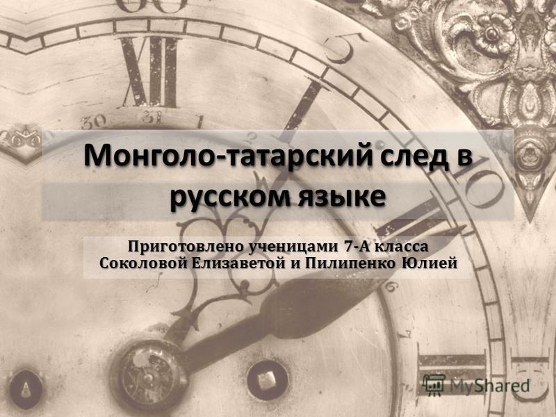 Монголо-татарский след в русском языке Приготовлено ученицами 7-А класса Соколовой Елизаветой и Пилипенко Юлией