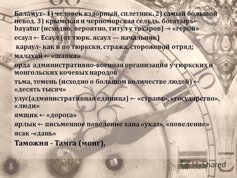 Баламут- 1) человек вздорный, сплетник. 2) самый большой невод. 3) крымская и черноморская сельдь. богатырь baγatur (исходно, вероятно, титул у тохаров) «герой» есаул Есаул (от тюрк. есаул начальник) караул- как и по тюркски, стража, сторожевой отряд
