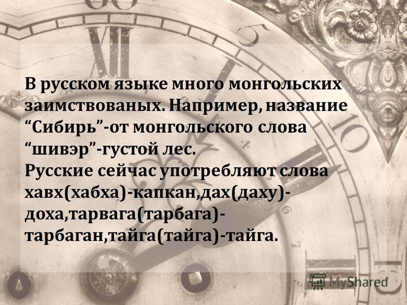 В русском языке много монгольских заимствованных. Например, название Сибирь-от монгольского слова шивер-густой лес. Русские сейчас употребляют слова хава(ха-ха)-капкан,дух(духу)- доха,тарвага(тарбаган)- тарбаганн,тайга(тайга)-тайга.