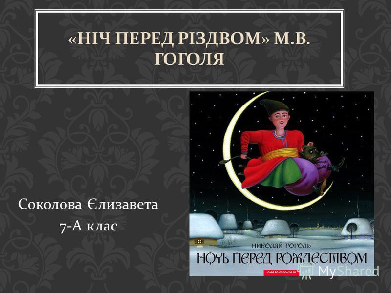 Соколова Єлизавета 7- А клас « НІЧ ПЕРЕД РІЗДВОМ » М. В. ГОГОЛЯ