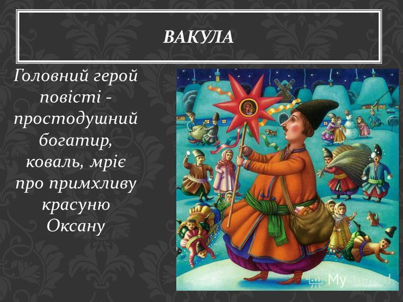 Головний герой повісті - простодушный богатир, коваль, мріє про примхливу красную Оксану ВАКУЛА