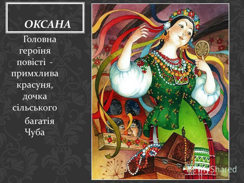 Головна героїня повісті - примхлива красуня, дочка сільського багатія Чуба ОКСАНА