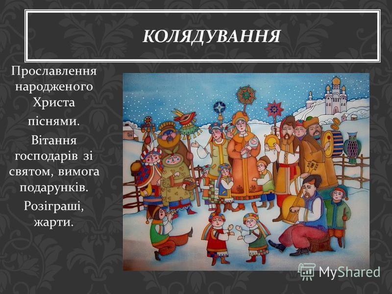 Прославлення народженого Христа піснями. Вітання господарів зі святом, вимога подарунків. Розіграші, жарти. КОЛЯДУВАННЯ