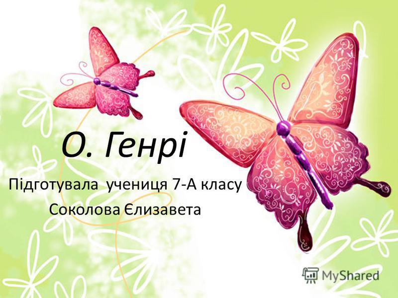 О. Генрі Підготувала ученица 7-А класу Соколова Єлизавета